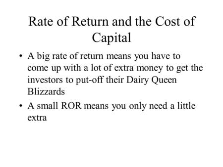 Rate of Return and the Cost of Capital A big rate of return means you have to come up with a lot of extra money to get the investors to put-off their Dairy.