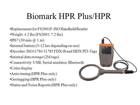 Biomark HPR Plus/HPR Replacement for FS2001F-ISO Handheld Reader Weight: 4.2 lbs (FS2001: 7.2 lbs) IP67 (30 1 m) Internal battery (3-12 hrs depending.