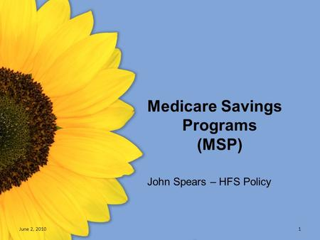 Medicare Savings Programs (MSP) June 2, 20101 John Spears – HFS Policy.