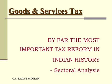 CA. RAJAT MOHAN Goods & Services Tax BY FAR THE MOST IMPORTANT TAX REFORM IN INDIAN HISTORY - Sectoral Analysis.