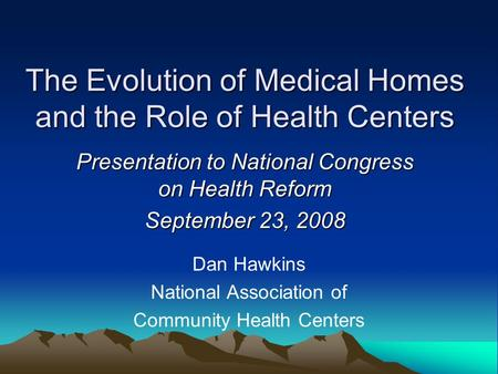 The Evolution of Medical Homes and the Role of Health Centers Presentation to National Congress on Health Reform September 23, 2008 Dan Hawkins National.