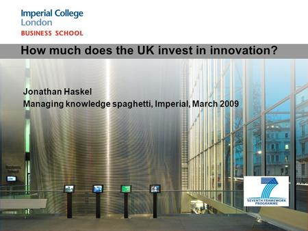 Jonathan Haskel Managing knowledge spaghetti, Imperial, March 2009 How much does the UK invest in innovation?