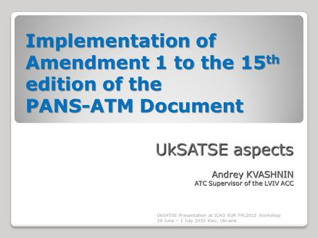 Implementation of Amendment 1 to the 15 th edition of the PANS-ATM Document UkSATSE aspects Andrey KVASHNIN ATC Supervisor of the LVIV ACC UkSATSE Presentation.