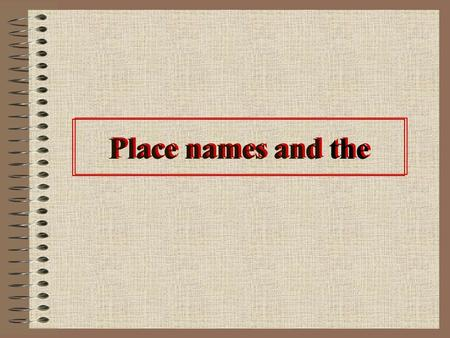 Place names and the. Introduction Whether a name has the depends on the kind of place it is. –Brook Street, the North Sea Most place names do not have.