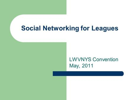 Social Networking for Leagues LWVNYS Convention May, 2011.