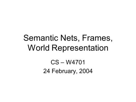 Semantic Nets, Frames, World Representation CS – W4701 24 February, 2004.