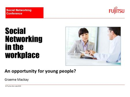 © Fujitsu Services 2009 Social Networking in the workplace An opportunity for young people? Graeme Mackay Social Networking Conference.