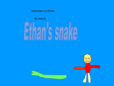 Dedicated to Ethan By Alexis. Once upon a time there was a little boy named Ethan. Ethan had a pet snake.