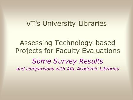 VT's University Libraries Assessing Technology-based Projects for Faculty Evaluations Some Survey Results and comparisons with ARL Academic Libraries.