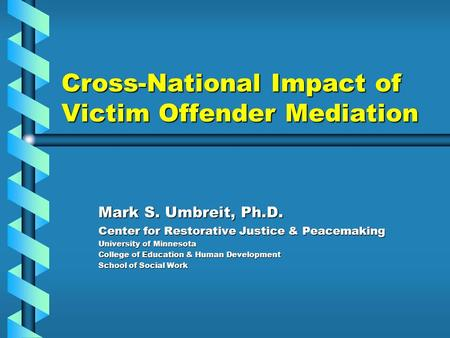 Cross-National Impact of Victim Offender Mediation Mark S. Umbreit, Ph.D. Center for Restorative Justice & Peacemaking University of Minnesota College.