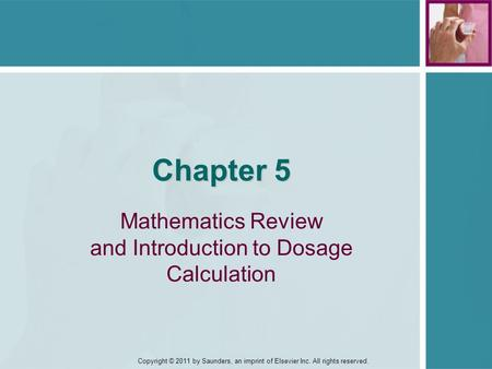 Copyright © 2011 by Saunders, an imprint of Elsevier Inc. All rights reserved. Chapter 5 Mathematics Review and Introduction to Dosage Calculation.