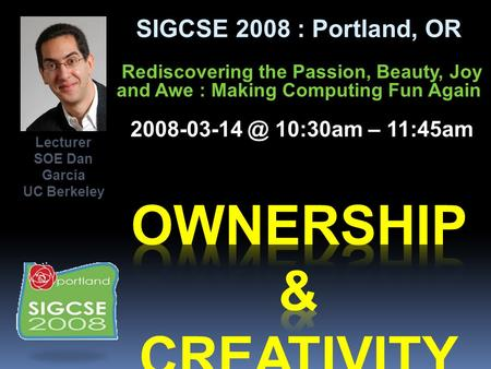 SIGCSE 2008 : Portland, OR Rediscovering the Passion, Beauty, Joy and Awe : Making Computing Fun Again 10:30am – 11:45am Lecturer SOE Dan.