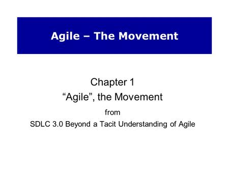 "Agile – The Movement Chapter 1 ""Agile"", the Movement from SDLC 3.0 Beyond a Tacit Understanding of Agile."