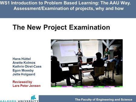 WS1 Introduction to Problem Based Learning: The AAU Way. Assessment/Examination of projects, why and how The Faculty of Engineering and Science The New.