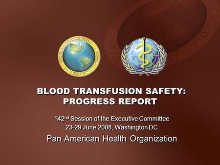 BLOOD TRANSFUSION SAFETY: PROGRESS REPORT 142 nd Session of the Executive Committee 23-29 June 2008, Washington DC Pan American Health Organization 142.