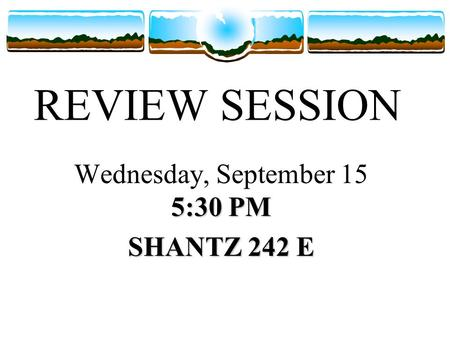 REVIEW SESSION 5:30 PM Wednesday, September 15 5:30 PM SHANTZ 242 E.