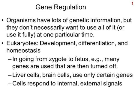 1 Gene Regulation Organisms have lots of genetic information, but they don't necessarily want to use all of it (or use it fully) at one particular time.