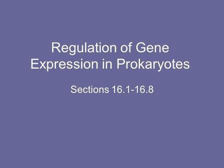 Regulation of Gene Expression in Prokaryotes Sections 16.1-16.8.
