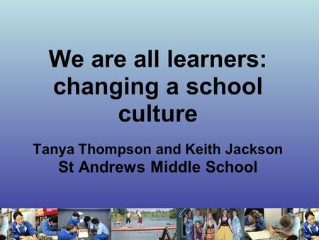 We are all learners: changing a school culture Tanya Thompson and Keith Jackson St Andrews Middle School.