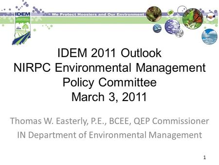IDEM 2011 Outlook NIRPC Environmental Management Policy Committee March 3, 2011 Thomas W. Easterly, P.E., BCEE, QEP Commissioner IN Department of Environmental.