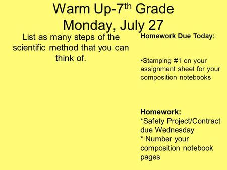 Warm Up-7 th Grade Monday, July 27 List as many steps of the scientific method that you can think of. Homework Due Today: Stamping #1 on your assignment.