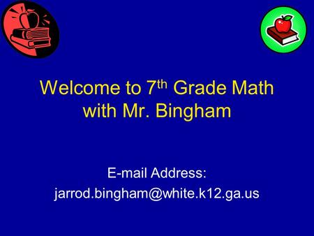 Welcome to 7 th Grade Math with Mr. Bingham  Address: