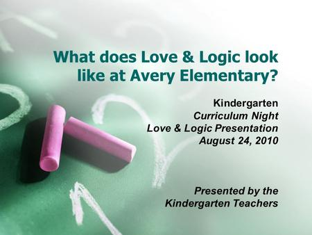 What does Love & Logic look like at Avery Elementary? Kindergarten Curriculum Night Love & Logic Presentation August 24, 2010 Presented by the Kindergarten.