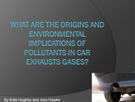 By Kate Hughes and Jess Hawke. Un-burnt Hydrocarbons  Cars cannot always fully combust the hydrocarbons, leaving un-burnt hydrocarbons in the exhaust.