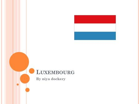 L UXEMBOURG By niya dockery. INTRO Founded in 963, Luxembourg became a grand duchy in 1815 and an independent state under the Netherlands. It lost more.
