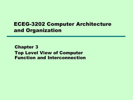 ECEG-3202 Computer Architecture and Organization Chapter 3 Top Level View of Computer Function and Interconnection.