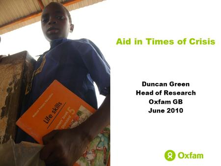 Aid in Times of Crisis Duncan Green Head of Research Oxfam GB June 2010.