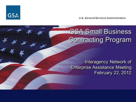 U.S. General Services Administration GSA Small Business Contracting Program Interagency Network of Enterprise Assistance Meeting February 22, 2012 February.