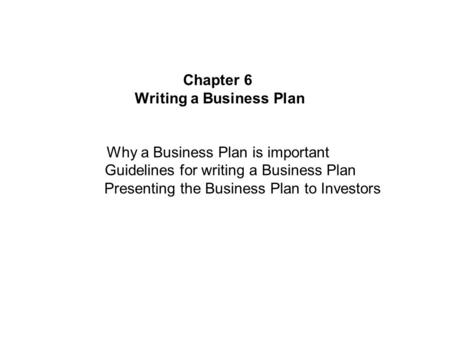 Chapter 6 Writing a Business Plan Why a Business Plan is important Guidelines for writing a Business Plan Presenting the Business Plan to Investors.