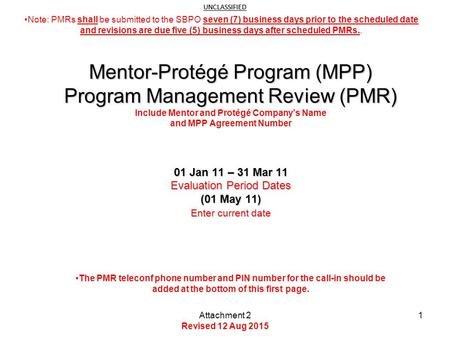 UNCLASSIFIED 01 Jan 11 – 31 Mar 11 Evaluation Period Dates (01 May 11) Enter current date Mentor-Protégé Program (MPP) Program Management Review (PMR)