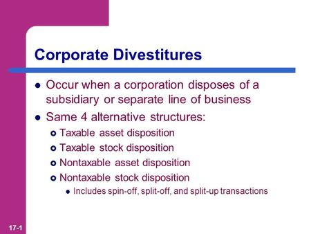 17-1 Corporate Divestitures Occur when a corporation disposes of a subsidiary or separate line of business Same 4 alternative structures:  Taxable asset.