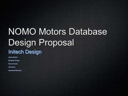 NOMO Motors Database Design Proposal Initech Design Jimmy Brown Zonghan Cheng Nick Johnson Jeff Jones Jamesha Robinson.