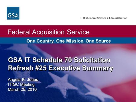 Federal Acquisition Service U.S. General Services Administration GSA IT Schedule 70 Solicitation Refresh #25 Executive Summary Angela K. Jones ITIGC Meeting.