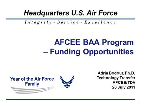I n t e g r i t y - S e r v i c e - E x c e l l e n c e Headquarters U.S. Air Force 1 AFCEE BAA Program – Funding Opportunities Adria Bodour, Ph.D. Technology.