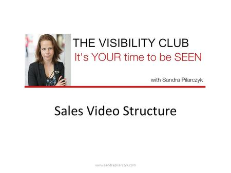 Sales Video Structure www.sandrapilarczyk.com. Welcome & Intro Example: Hi there, it's Sandra welcome to my live training www.sandrapilarczyk.com.