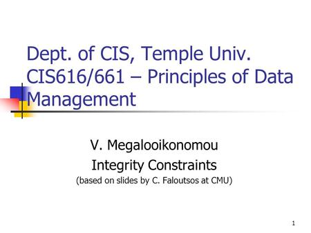 1 Dept. of CIS, Temple Univ. CIS616/661 – Principles of Data Management V. Megalooikonomou Integrity Constraints (based on slides by C. Faloutsos at CMU)