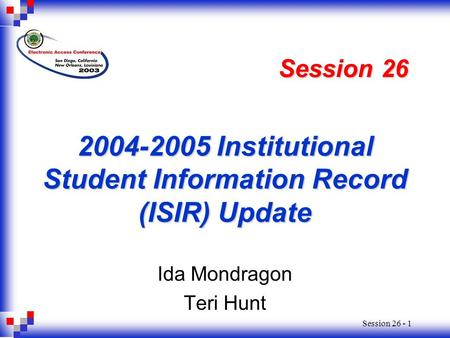 Session 26 - 1 2004-2005 Institutional Student Information Record (ISIR) Update Ida Mondragon Teri Hunt Session 26.