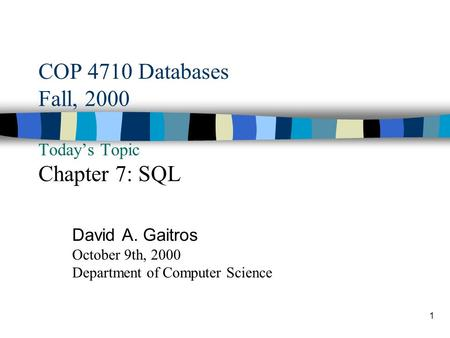1 COP 4710 Databases Fall, 2000 Today's Topic Chapter 7: SQL David A. Gaitros October 9th, 2000 Department of Computer Science.