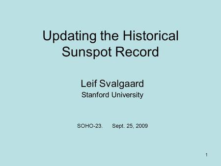 1 Updating the Historical Sunspot Record Leif Svalgaard Stanford University SOHO-23. Sept. 25, 2009.