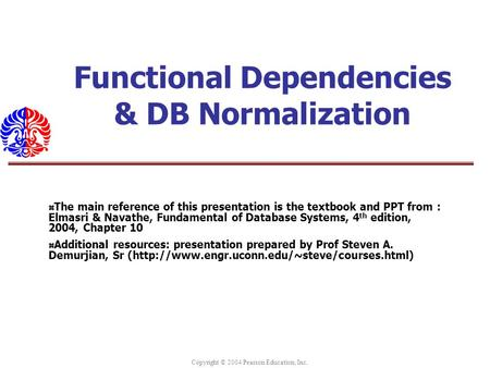 Copyright © 2004 Pearson Education, Inc. Functional Dependencies & DB Normalization The main reference of this presentation is the textbook and PPT from.