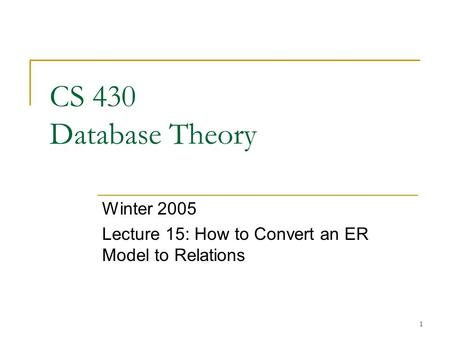 1 CS 430 Database Theory Winter 2005 Lecture 15: How to Convert an ER Model to Relations.