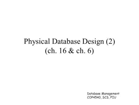 Database Management COP4540, SCS, FIU Physical Database Design (2) (ch. 16 & ch. 6)