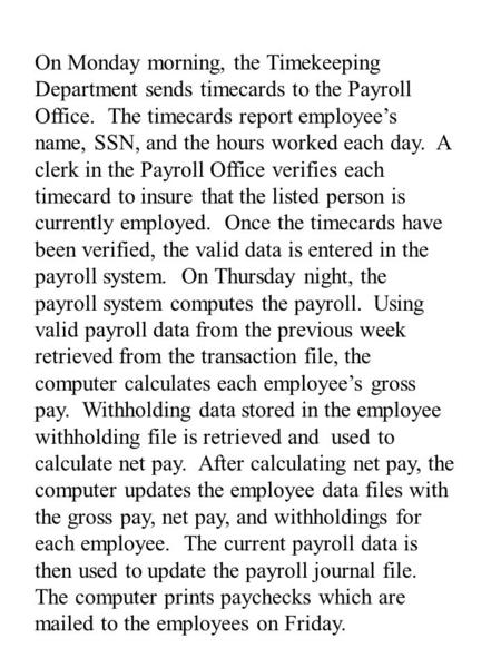 On Monday morning, the Timekeeping Department sends timecards to the Payroll Office. The timecards report employee's name, SSN, and the hours worked each.