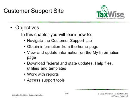 1 / 61 Using the Customer Support Web Site © 2006, Universal Tax Systems, Inc. All Rights Reserved. Customer Support Site Objectives –In this chapter you.