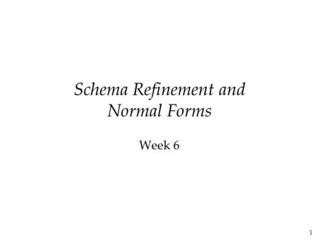 1 Schema Refinement and Normal Forms Week 6. 2 The Evils of Redundancy  Redundancy is at the root of several problems associated with relational schemas: