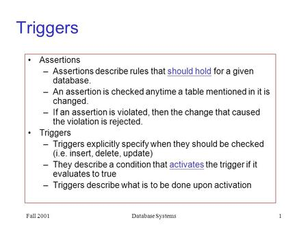 Fall 2001Database Systems1 Triggers Assertions –Assertions describe rules that should hold for a given database. –An assertion is checked anytime a table.